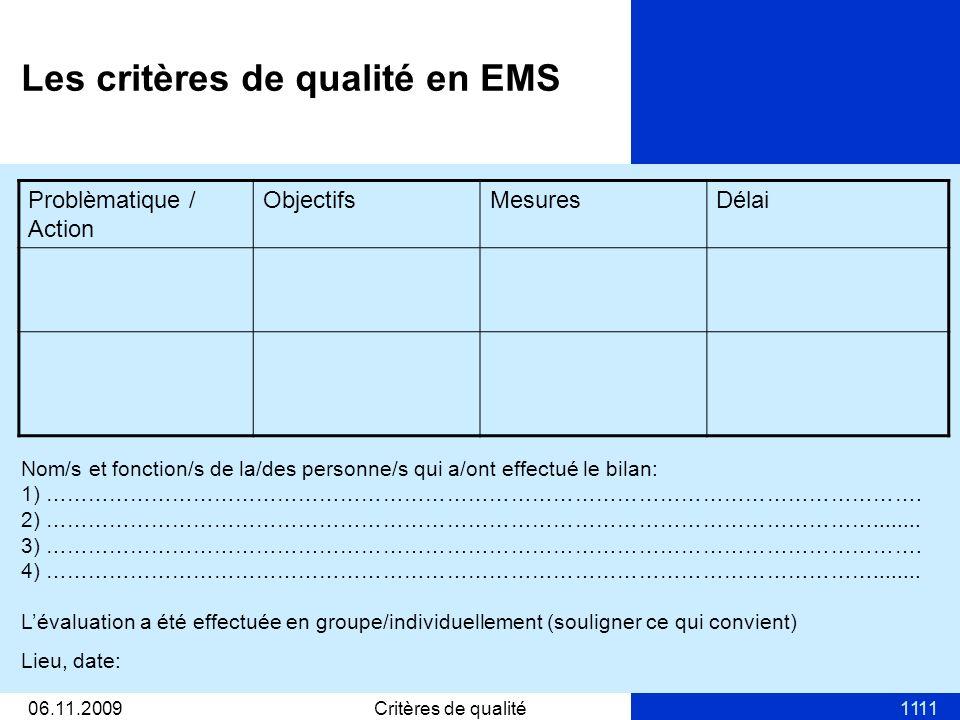1106.11.2009Critères de qualité11 Les critères de qualité en EMS Problèmatique / Action ObjectifsMesuresDélai Nom/s et fonction/s de la/des personne/s qui a/ont effectué le bilan: 1) …………………………………………………………………………………………………………….
