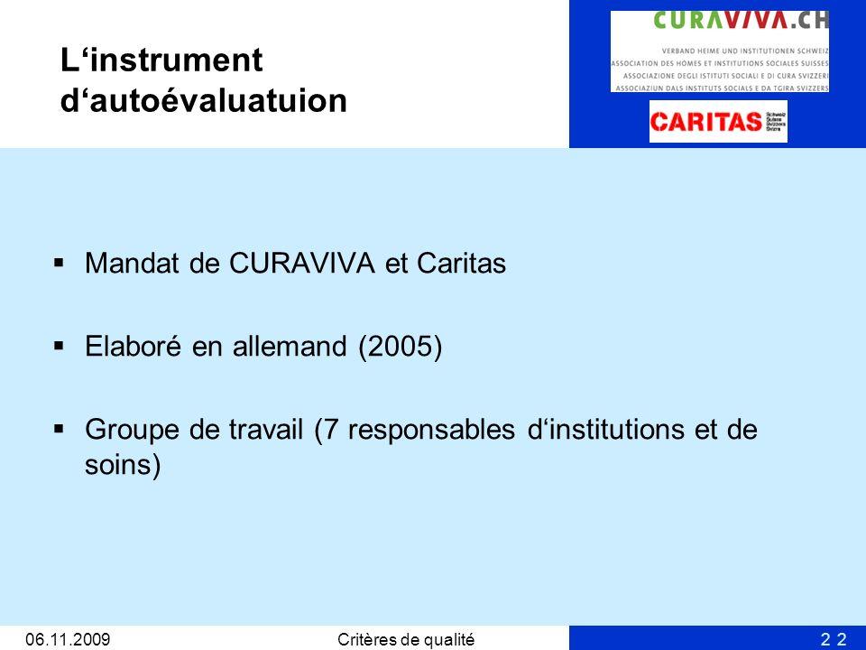 2 Linstrument dautoévaluatuion Mandat de CURAVIVA et Caritas Elaboré en allemand (2005) Groupe de travail (7 responsables dinstitutions et de soins) 06.11.2009Critères de qualité2