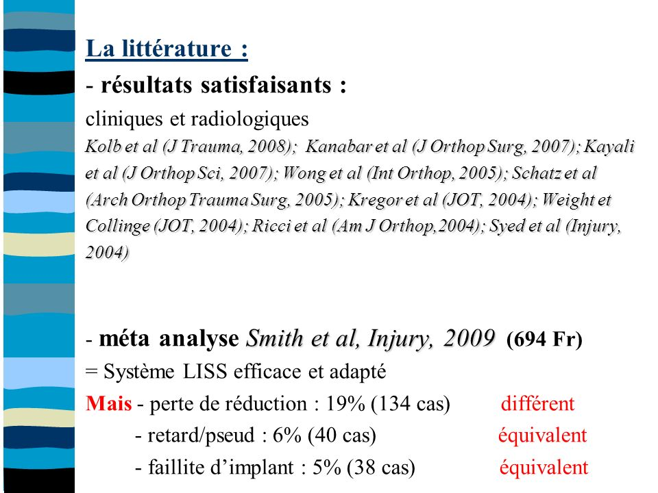 La littérature : - résultats satisfaisants : cliniques et radiologiques Kolb et al (J Trauma, 2008); Kanabar et al (J Orthop Surg, 2007); Kayali et al (J Orthop Sci, 2007); Wong et al (Int Orthop, 2005); Schatz et al (Arch Orthop Trauma Surg, 2005); Kregor et al (JOT, 2004); Weight et Collinge (JOT, 2004); Ricci et al (Am J Orthop,2004); Syed et al (Injury, 2004) Smith et al, Injury, 2009 - méta analyse Smith et al, Injury, 2009 (694 Fr) = Système LISS efficace et adapté Mais - perte de réduction : 19% (134 cas) différent - retard/pseud : 6% (40 cas) équivalent - faillite dimplant : 5% (38 cas) équivalent