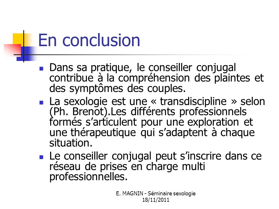 E. MAGNIN - Séminaire sexologie 18/11/2011 En conclusion Dans sa pratique, le conseiller conjugal contribue à la compréhension des plaintes et des sym