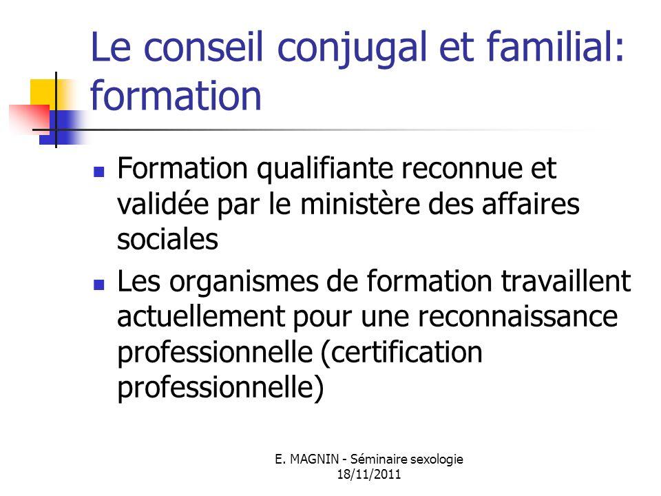 E. MAGNIN - Séminaire sexologie 18/11/2011 Le conseil conjugal et familial: formation Formation qualifiante reconnue et validée par le ministère des a
