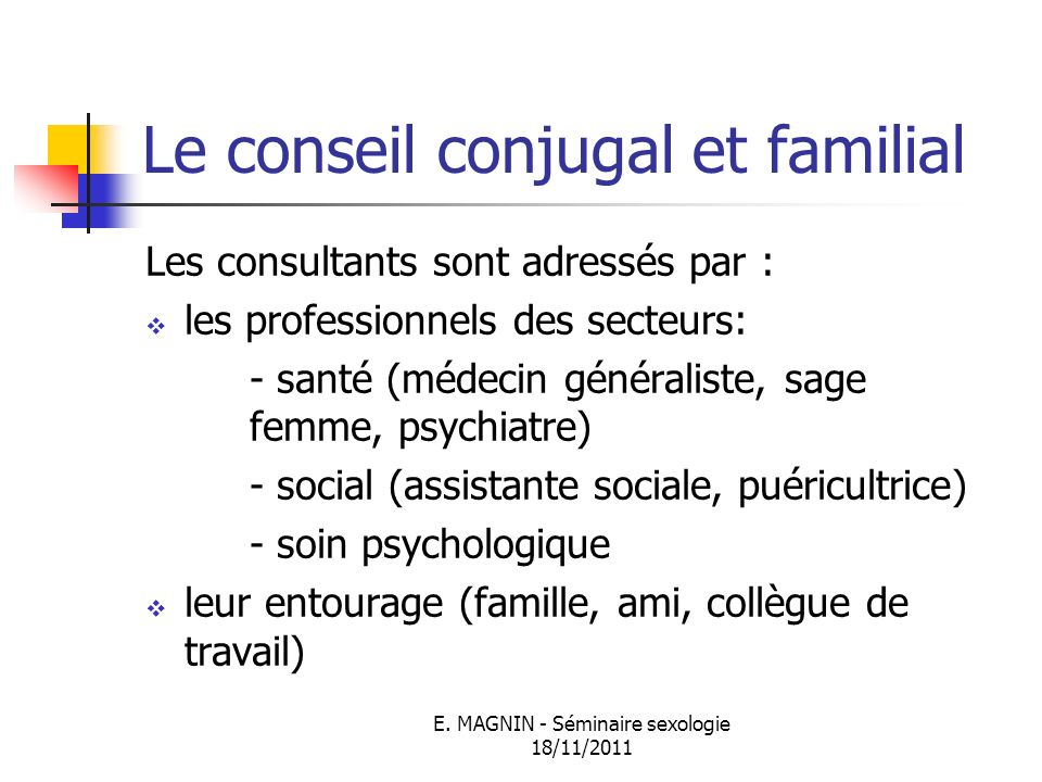 E. MAGNIN - Séminaire sexologie 18/11/2011 Le conseil conjugal et familial Les consultants sont adressés par : les professionnels des secteurs: - sant