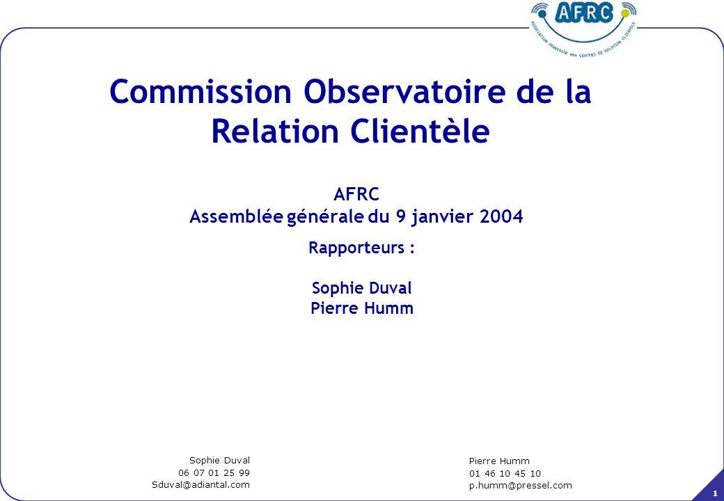 1 AFRC Assemblée générale du 9 janvier 2004 Commission Observatoire de la Relation Clientèle Pierre Humm 01 46 10 45 10 p.humm@pressel.com Sophie Duva