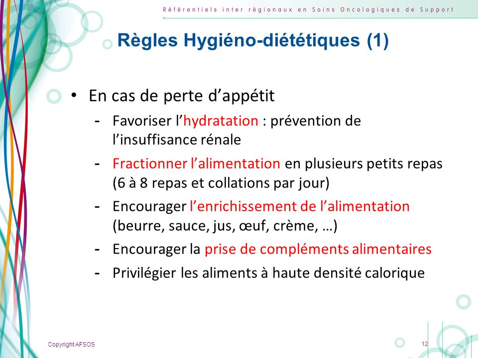 Copyright AFSOS 12 Règles Hygiéno-diététiques (1) En cas de perte dappétit -Favoriser lhydratation : prévention de linsuffisance rénale -Fractionner l