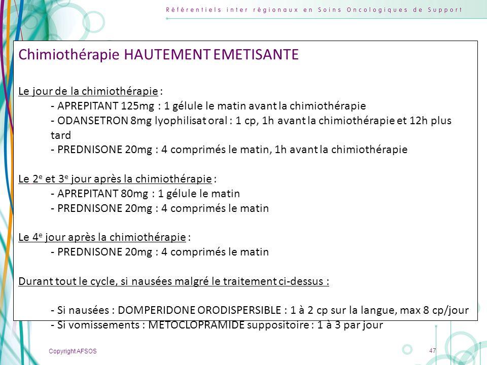 Copyright AFSOS 47 Chimiothérapie HAUTEMENT EMETISANTE Le jour de la chimiothérapie : - APREPITANT 125mg : 1 gélule le matin avant la chimiothérapie -