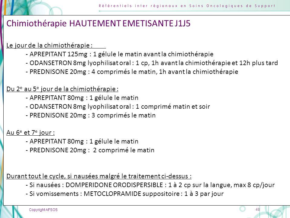 Copyright AFSOS 48 Chimiothérapie HAUTEMENT EMETISANTE J1J5 Le jour de la chimiothérapie : - APREPITANT 125mg : 1 gélule le matin avant la chimiothéra