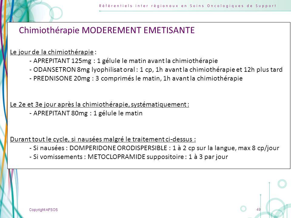 Copyright AFSOS 49 Chimiothérapie MODEREMENT EMETISANTE Le jour de la chimiothérapie : - APREPITANT 125mg : 1 gélule le matin avant la chimiothérapie