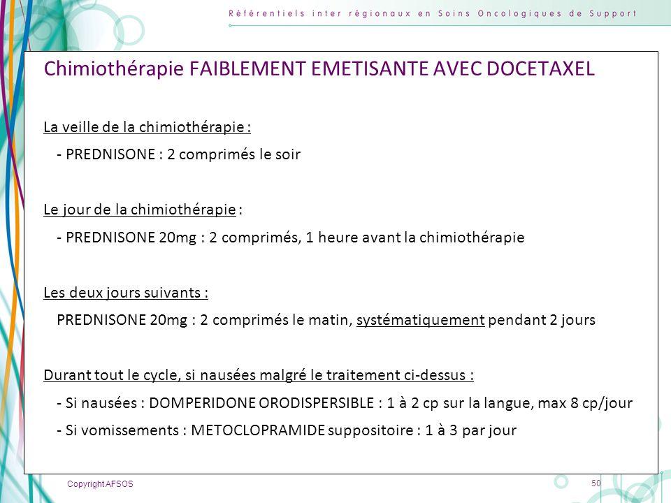 Copyright AFSOS 50 Chimiothérapie FAIBLEMENT EMETISANTE AVEC DOCETAXEL La veille de la chimiothérapie : - PREDNISONE : 2 comprimés le soir Le jour de
