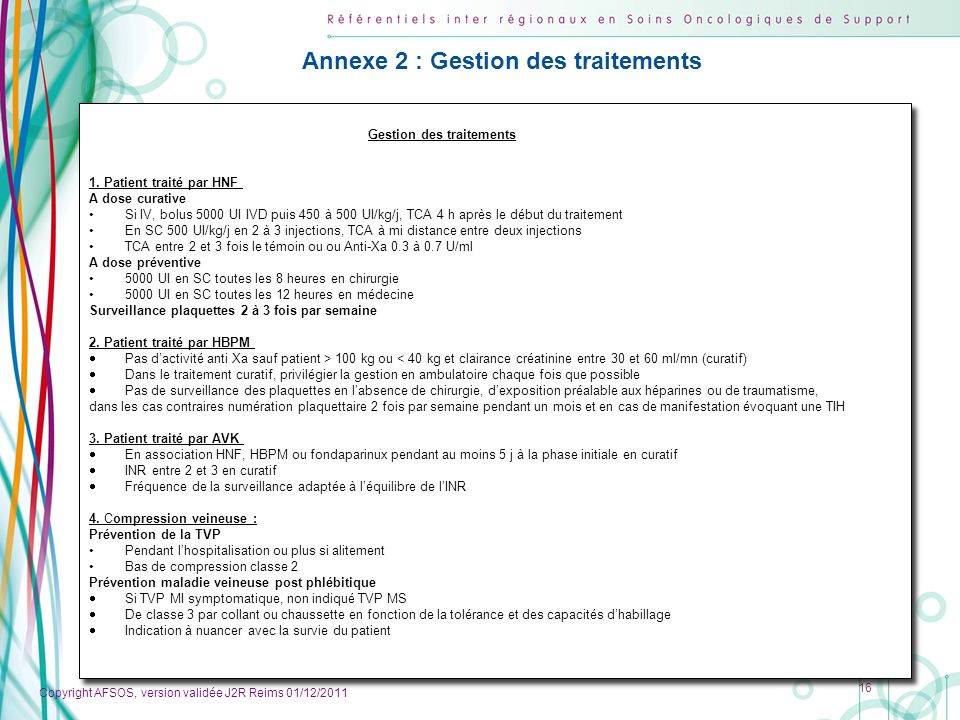 Copyright AFSOS, version validée J2R Reims 01/12/2011 16 Gestion des traitements 1. Patient traité par HNF A dose curative Si IV, bolus 5000 UI IVD pu