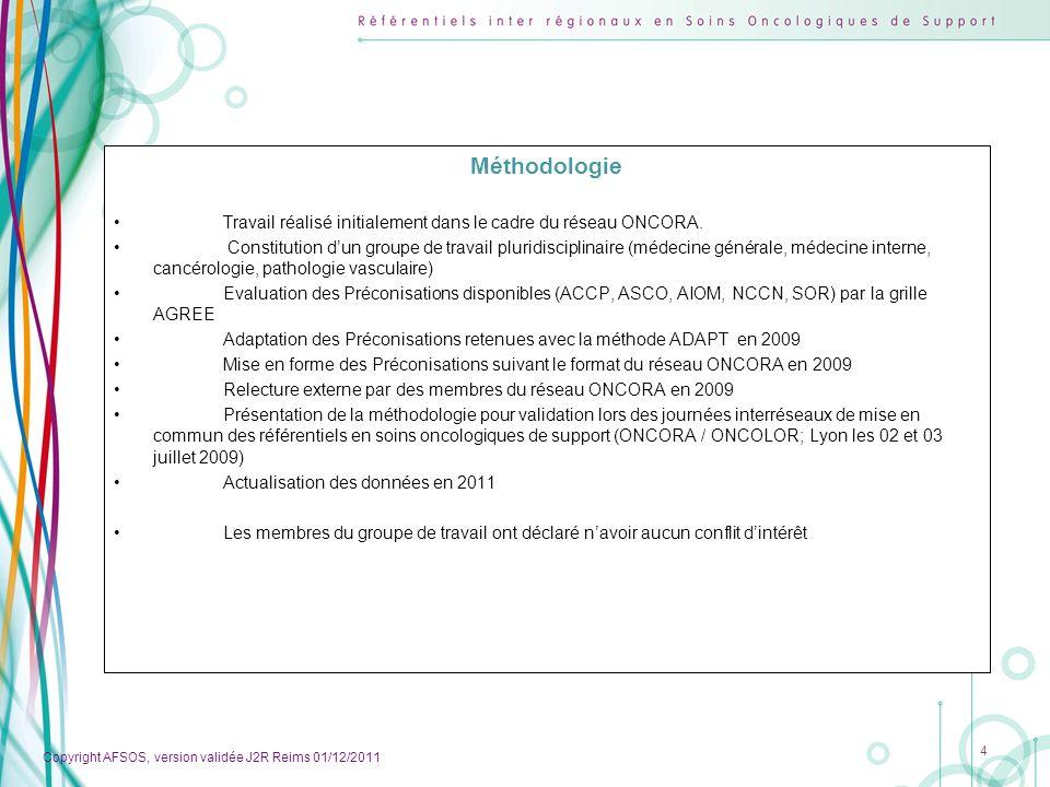 Copyright AFSOS, version validée J2R Reims 01/12/2011 5 Patients Sujets âgés de plus de 18 ans atteints de cancer ou dhémopathie maligne : Ayant une maladie thromboembolique veineuse (MTEV) cest-à-dire de thrombose veineuse profonde (TVP) ou dembolie pulmonaire (EP) ou de thrombose sur cathéter central (TVKTC), les thromboses veineuses superficielles ne font pas partie de ces recommandations Ou étant à risque dépisode thromboembolique veineux (ETV) car : Porteurs dun cathéter central longue durée ( > 3 semaines) dans le territoire cave supérieur : soit avec chambre implantable, soit tunnélisé avec ou sans manchon de Broviac.