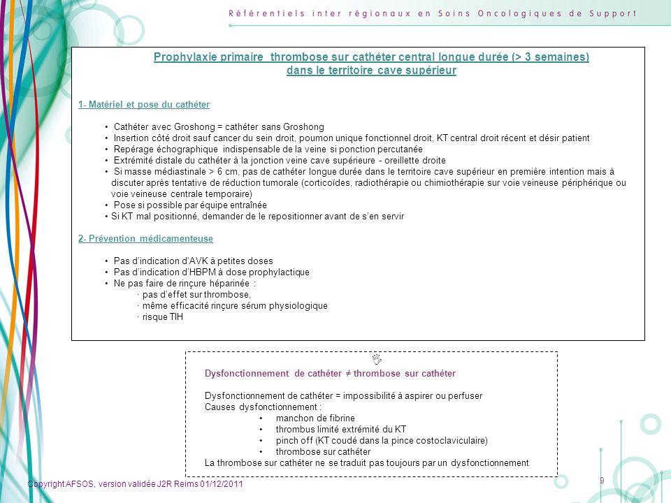 Copyright AFSOS, version validée J2R Reims 01/12/2011 9 Prophylaxie primaire thrombose sur cathéter central longue durée (> 3 semaines) dans le territ