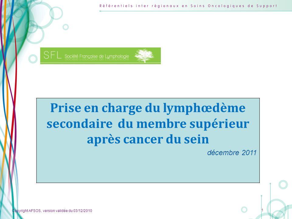 Copyright AFSOS, version validée du 03/12/2010 1 Prise en charge du lymphœdème secondaire du membre supérieur après cancer du sein décembre 2011