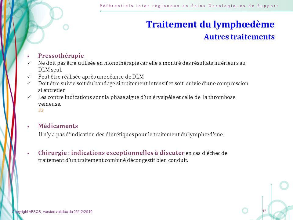 Copyright AFSOS, version validée du 03/12/2010 15 Traitement du lymphœdème Autres traitements Pressothérapie Ne doit pas être utilisée en monothérapie