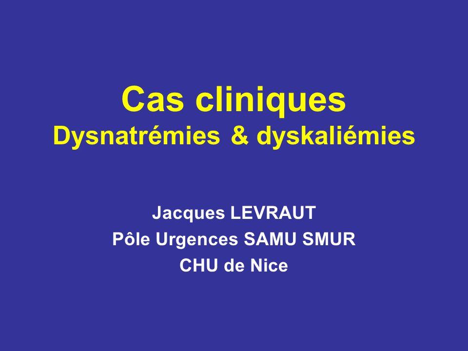 Cas cliniques Dysnatrémies & dyskaliémies Jacques LEVRAUT Pôle Urgences SAMU SMUR CHU de Nice