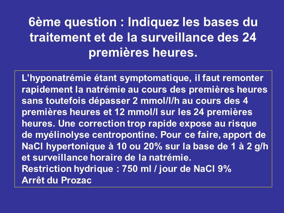 6ème question : Indiquez les bases du traitement et de la surveillance des 24 premières heures. Lhyponatrémie étant symptomatique, il faut remonter ra