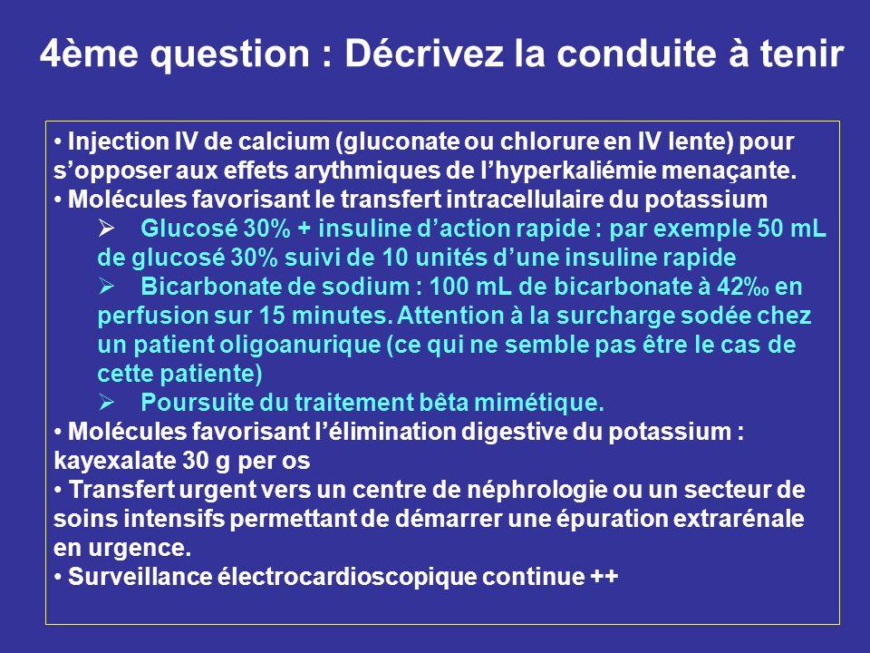 4ème question : Décrivez la conduite à tenir Injection IV de calcium (gluconate ou chlorure en IV lente) pour sopposer aux effets arythmiques de lhype