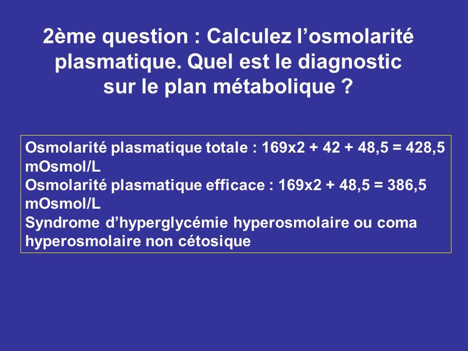 2ème question : Calculez losmolarité plasmatique. Quel est le diagnostic sur le plan métabolique ? Osmolarité plasmatique totale : 169x2 + 42 + 48,5 =