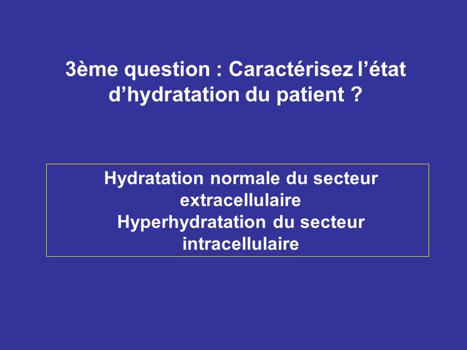 3ème question : Caractérisez létat dhydratation du patient ? Hydratation normale du secteur extracellulaire Hyperhydratation du secteur intracellulair