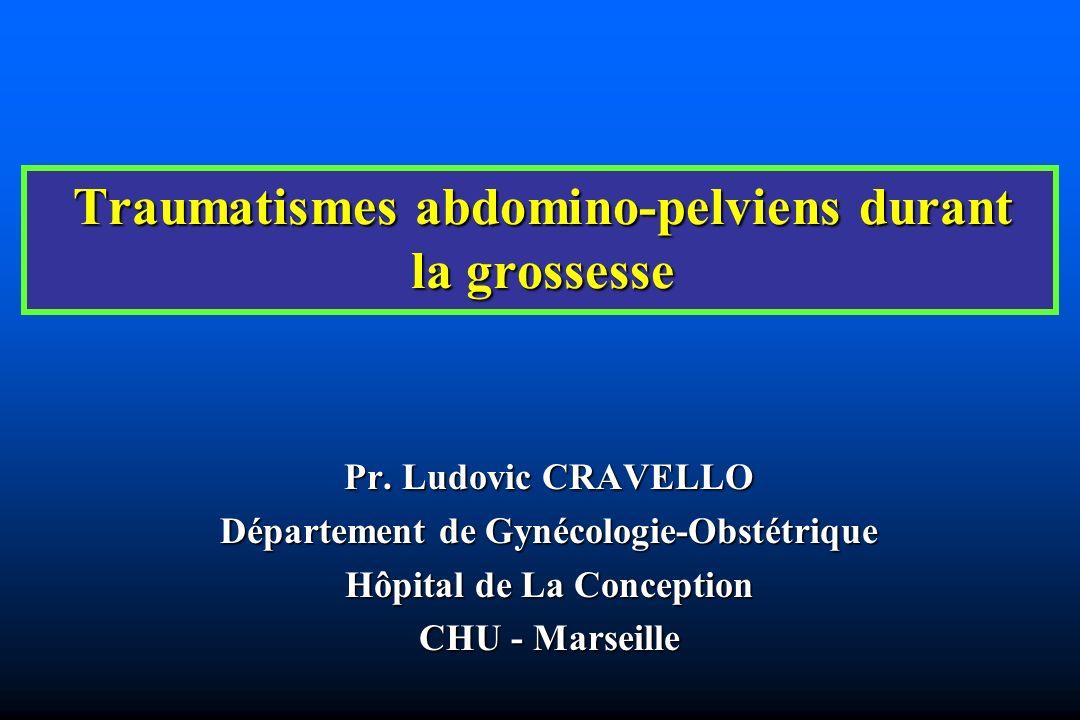Traumatismes abdomino-pelviens durant la grossesse Pr. Ludovic CRAVELLO Département de Gynécologie-Obstétrique Hôpital de La Conception CHU - Marseill