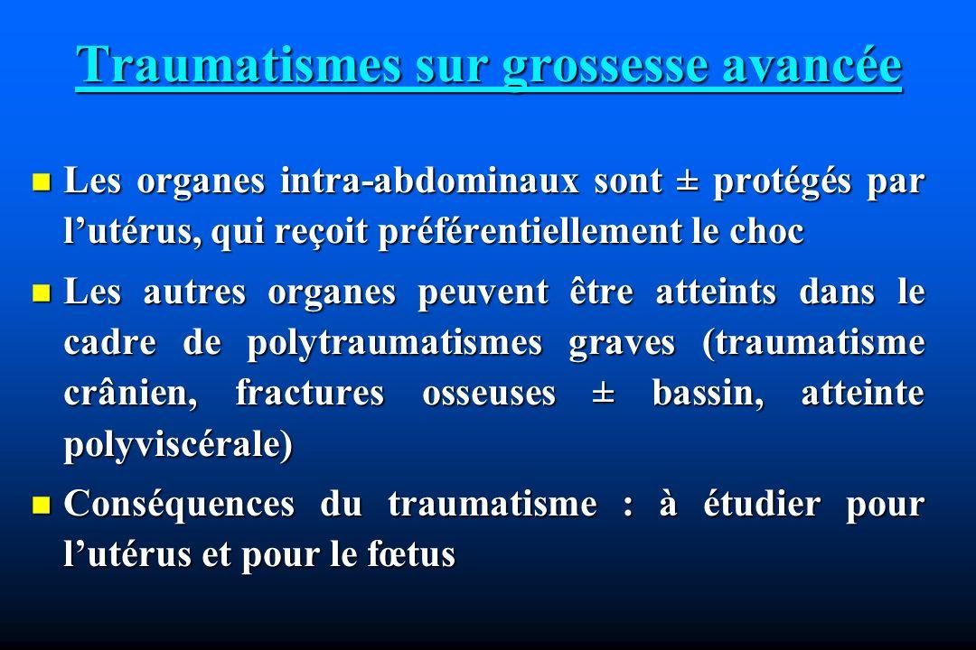 Traumatismes sur grossesse avancée Les organes intra-abdominaux sont ± protégés par lutérus, qui reçoit préférentiellement le choc Les organes intra-abdominaux sont ± protégés par lutérus, qui reçoit préférentiellement le choc Les autres organes peuvent être atteints dans le cadre de polytraumatismes graves (traumatisme crânien, fractures osseuses ± bassin, atteinte polyviscérale) Les autres organes peuvent être atteints dans le cadre de polytraumatismes graves (traumatisme crânien, fractures osseuses ± bassin, atteinte polyviscérale) Conséquences du traumatisme : à étudier pour lutérus et pour le fœtus Conséquences du traumatisme : à étudier pour lutérus et pour le fœtus