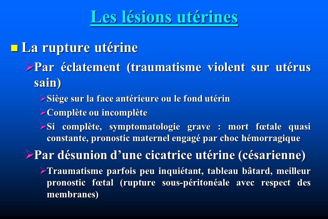 Les lésions utérines La rupture utérine La rupture utérine Par éclatement (traumatisme violent sur utérus sain) Par éclatement (traumatisme violent su