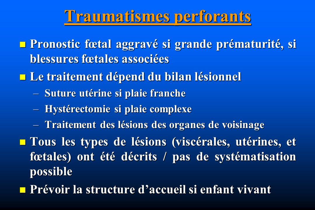 Traumatismes perforants Pronostic fœtal aggravé si grande prématurité, si blessures fœtales associées Pronostic fœtal aggravé si grande prématurité, si blessures fœtales associées Le traitement dépend du bilan lésionnel Le traitement dépend du bilan lésionnel – Suture utérine si plaie franche – Hystérectomie si plaie complexe – Traitement des lésions des organes de voisinage Tous les types de lésions (viscérales, utérines, et fœtales) ont été décrits / pas de systématisation possible Tous les types de lésions (viscérales, utérines, et fœtales) ont été décrits / pas de systématisation possible Prévoir la structure daccueil si enfant vivant Prévoir la structure daccueil si enfant vivant
