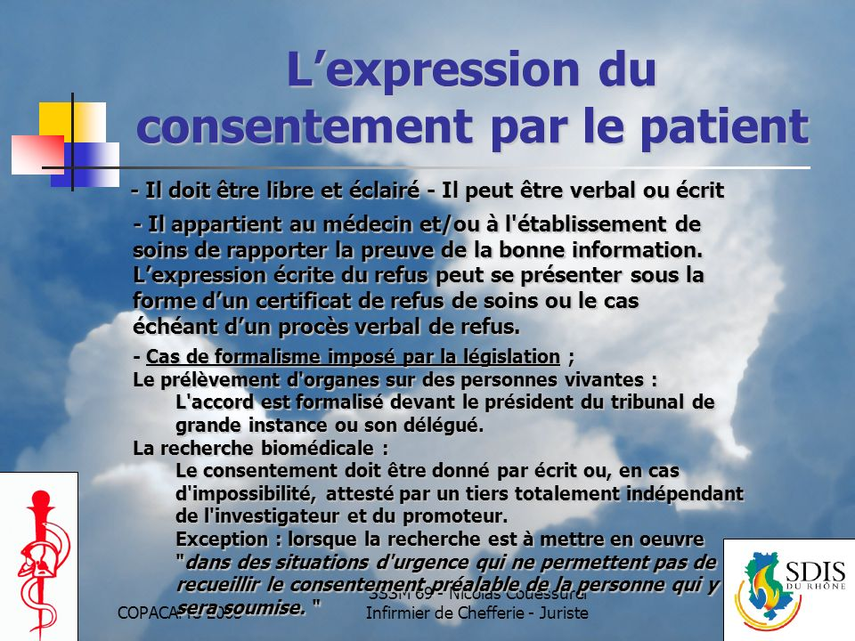 COPACAMU 2005 SSSM 69 - Nicolas Couessurel Infirmier de Chefferie - Juriste Lexpression du consentement par le patient - Il doit être libre et éclairé - Il peut être verbal ou écrit - Il appartient au médecin et/ou à l établissement de soins de rapporter la preuve de la bonne information.