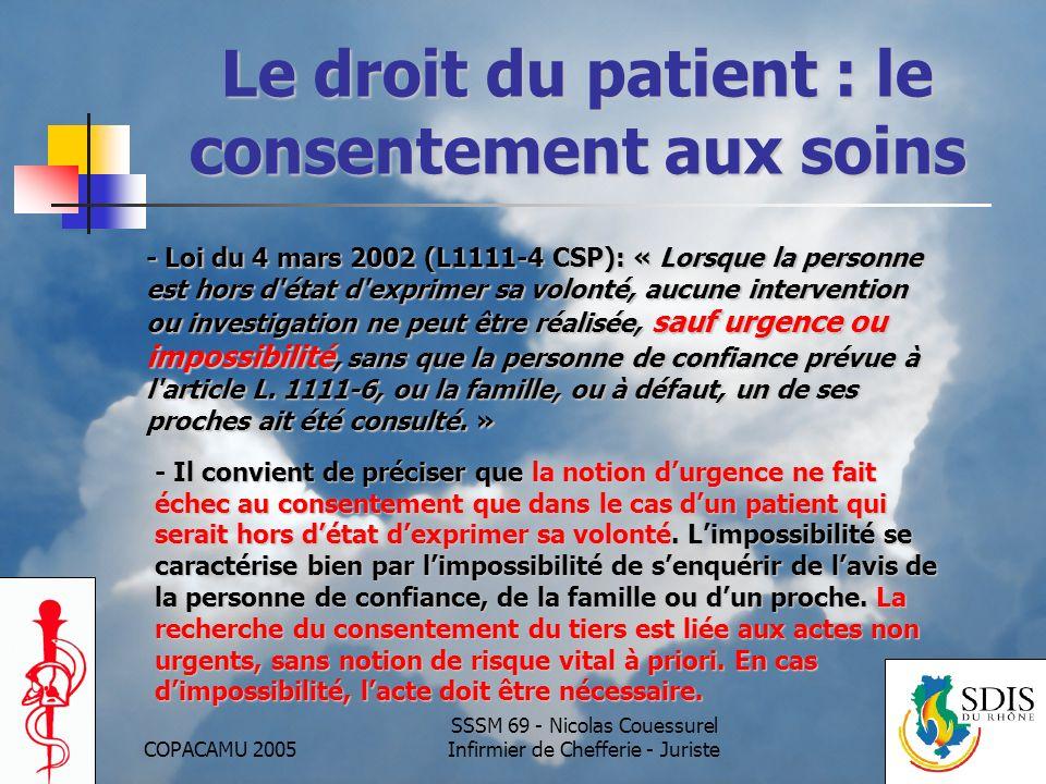 COPACAMU 2005 SSSM 69 - Nicolas Couessurel Infirmier de Chefferie - Juriste Lurgence face au consentement aux soins -Antérieurement à la loi Kouchner, la jurisprudence (CAA Paris, 9/6/98 ; CE, 26/10/01 ) avait reconnu le droit de passer outre un refus de soins clairement exprimé, lorsque le pronostic vital est en jeu : -la vie de la personne doit être en jeu, -il ne doit exister aucune alternative thérapeutique, -les actes accomplis doivent être indispensables à la survie du patient et proportionnels à son état.