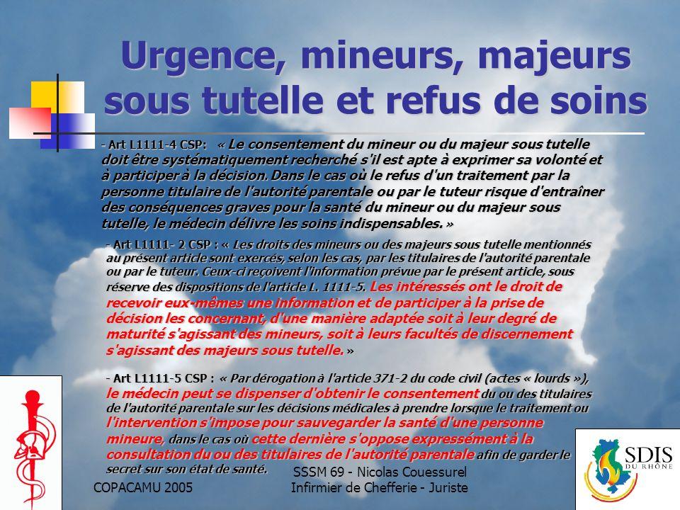 COPACAMU 2005 SSSM 69 - Nicolas Couessurel Infirmier de Chefferie - Juriste Urgence et Refus de Soins Patient en état dexprimer sa volonté Majeur LINFORMER LE CONVAINCRE SINCLINER FACE A SON REFUS Mineur Majeur protégé MINEUR: Linformer en fonction de son niveau de maturité MAJEUR: Linformer en fonction de sa faculté de discernement INFORMER LAUTORITE PARENTALE OU LE TUTEUR LEGAL sauf si le mineur sy oppose expressément Si ACTES INDISPENSABLES: DISPENSATION DES ACTES Malgré refus de soins du représentant légal