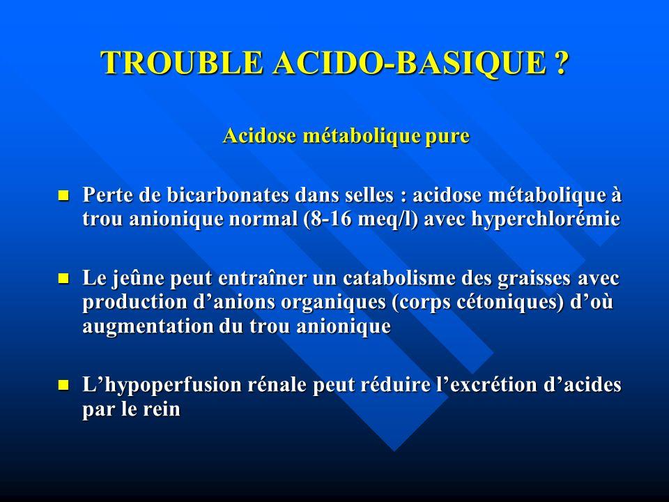 TROUBLE ACIDO-BASIQUE ? Acidose métabolique pure Perte de bicarbonates dans selles : acidose métabolique à trou anionique normal (8-16 meq/l) avec hyp