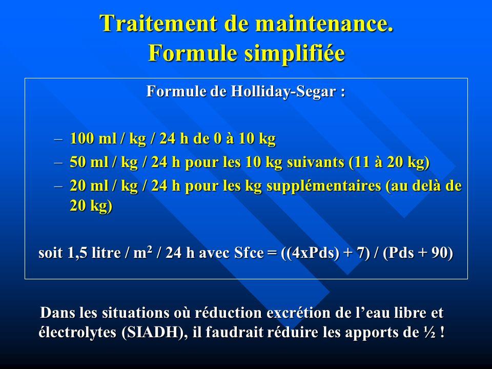 Traitement de maintenance. Formule simplifiée Formule de Holliday-Segar : –100 ml / kg / 24 h de 0 à 10 kg –50 ml / kg / 24 h pour les 10 kg suivants