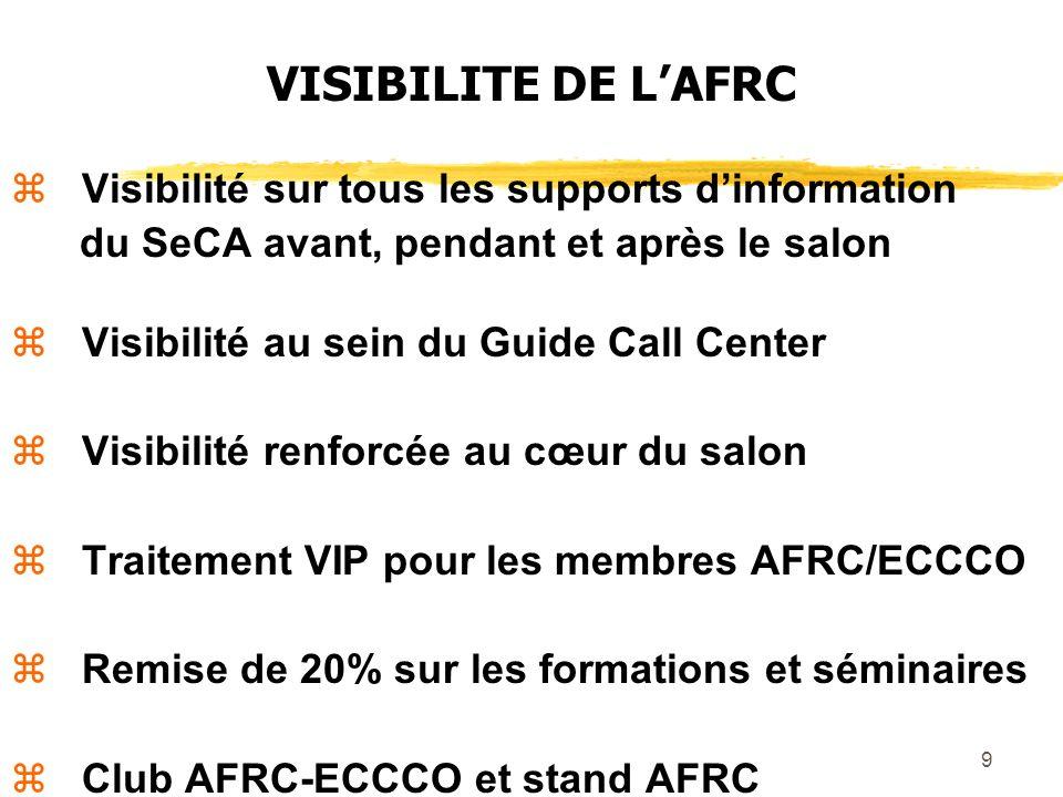 9 VISIBILITE DE LAFRC Visibilité sur tous les supports dinformation du SeCA avant, pendant et après le salon Visibilité au sein du Guide Call Center Visibilité renforcée au cœur du salon Traitement VIP pour les membres AFRC/ECCCO Remise de 20% sur les formations et séminaires Club AFRC-ECCCO et stand AFRC