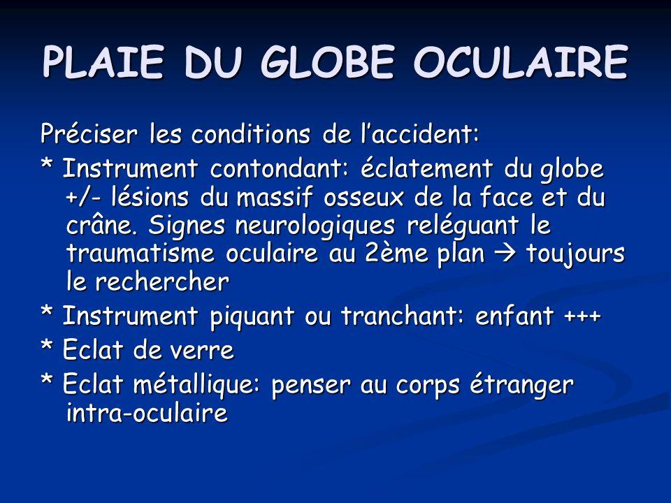 PLAIE DU GLOBE OCULAIRE Préciser les conditions de laccident: * Instrument contondant: éclatement du globe +/- lésions du massif osseux de la face et