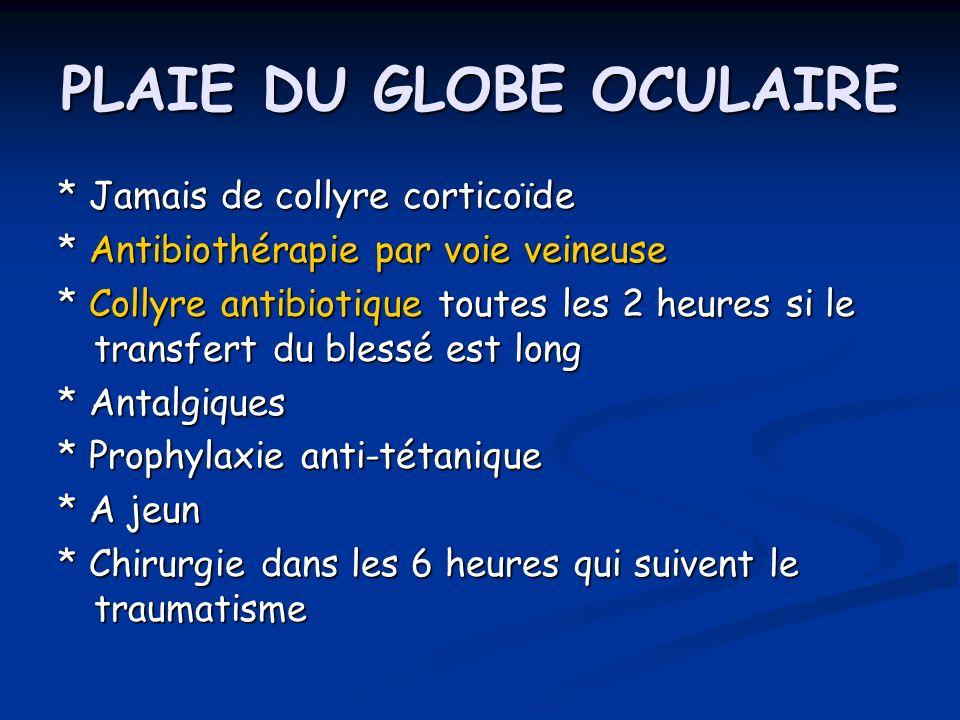 PLAIE DU GLOBE OCULAIRE * Jamais de collyre corticoïde * Antibiothérapie par voie veineuse * Collyre antibiotique toutes les 2 heures si le transfert
