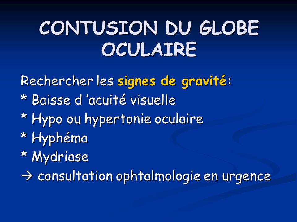 CONTUSION DU GLOBE OCULAIRE Rechercher les signes de gravité: * Baisse d acuité visuelle * Hypo ou hypertonie oculaire * Hyphéma * Mydriase consultati
