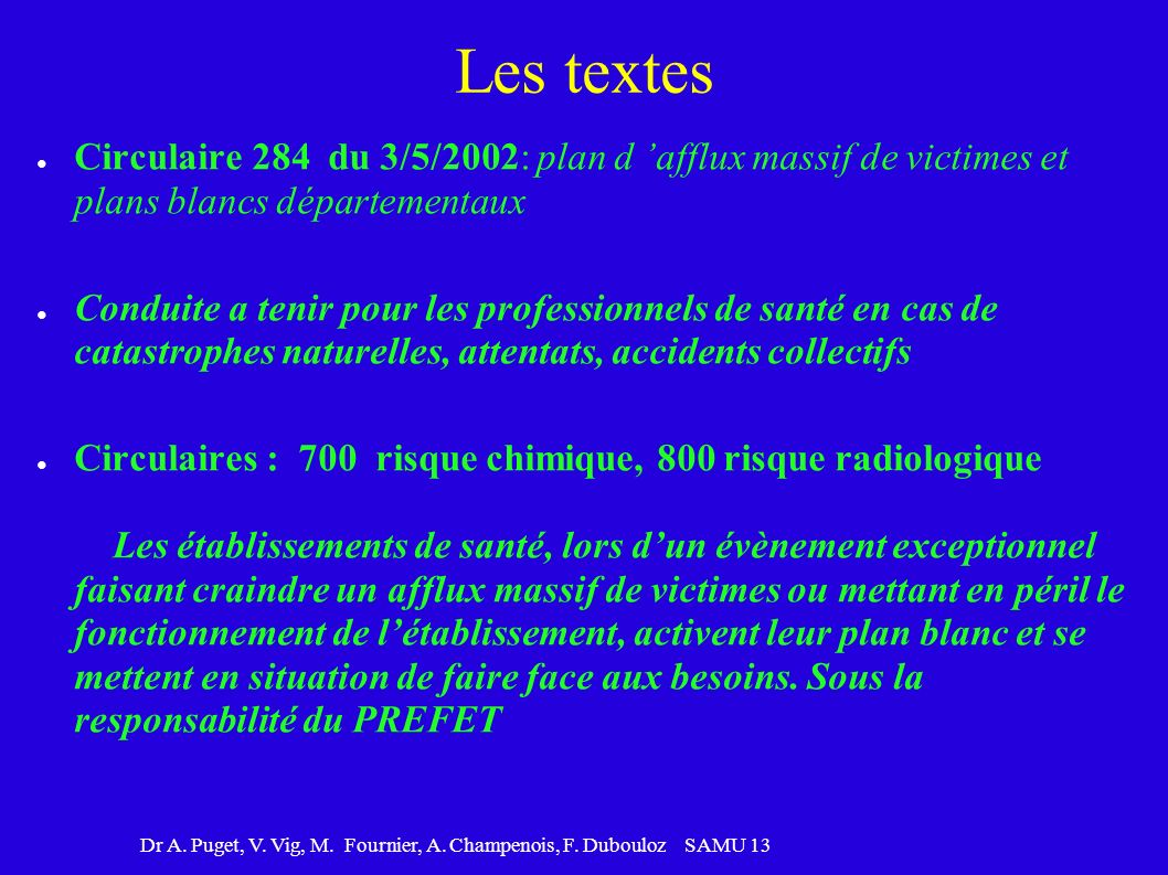 Dr A. Puget, V. Vig, M. Fournier, A. Champenois, F. Dubouloz SAMU 13 Les textes Circulaire 284 du 3/5/2002: plan d afflux massif de victimes et plans