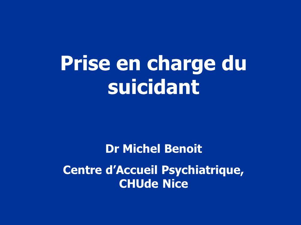 Prise en charge du suicidant Dr Michel Benoit Centre dAccueil Psychiatrique, CHUde Nice