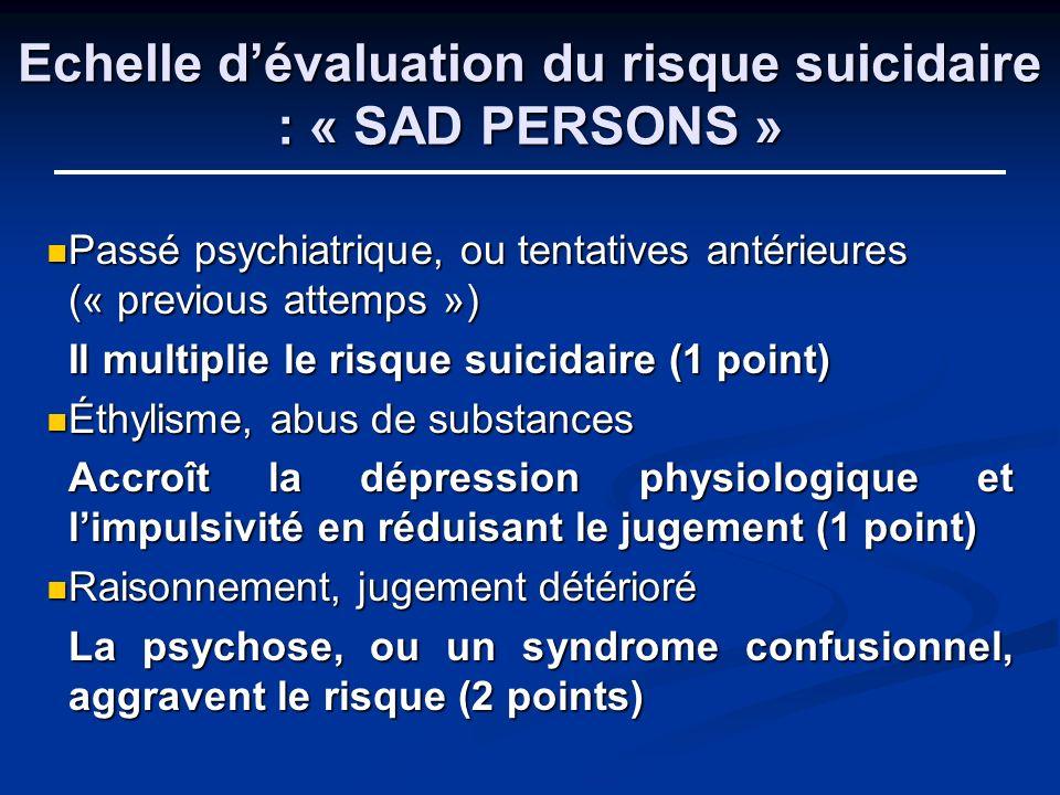 Echelle dévaluation du risque suicidaire : « SAD PERSONS » Passé psychiatrique, ou tentatives antérieures (« previous attemps ») Passé psychiatrique,