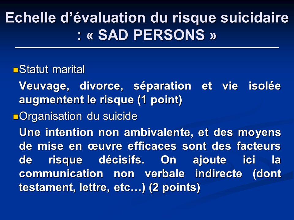 Echelle dévaluation du risque suicidaire : « SAD PERSONS » Statut marital Statut marital Veuvage, divorce, séparation et vie isolée augmentent le risq