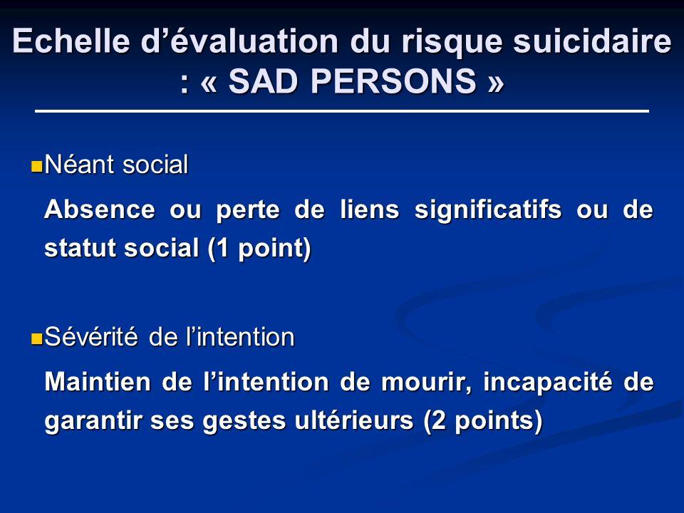 Echelle dévaluation du risque suicidaire : « SAD PERSONS » Néant social Néant social Absence ou perte de liens significatifs ou de statut social (1 po
