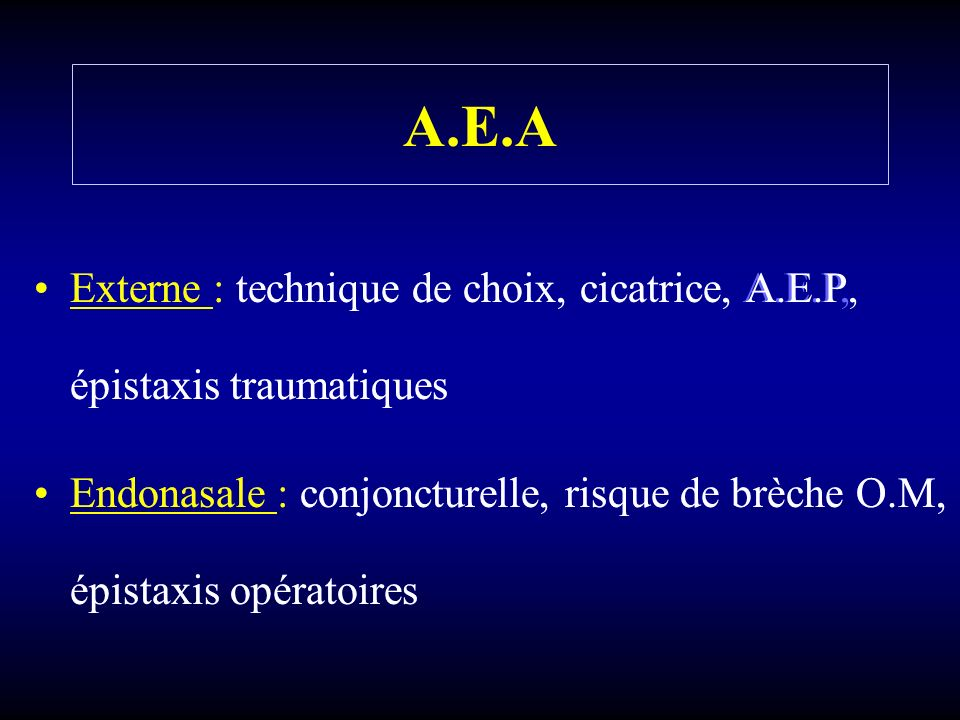 A.E.A Externe : technique de choix, cicatrice, A.E.P, épistaxis traumatiques Endonasale : conjoncturelle, risque de brèche O.M, épistaxis opératoires Externe : technique de choix, cicatrice, A.E.P, épistaxis traumatiques Endonasale : conjoncturelle, risque de brèche O.M, épistaxis opératoires