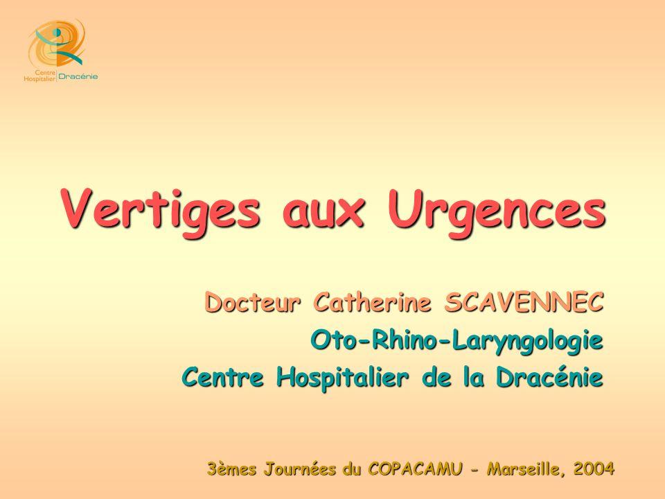 3èmes Journées du COPACAMU - Marseille, 2004 Vertiges aux Urgences Docteur Catherine SCAVENNEC Oto-Rhino-Laryngologie Centre Hospitalier de la Dracéni