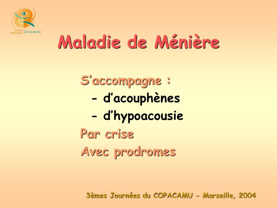 3èmes Journées du COPACAMU - Marseille, 2004 Saccompagne : - dacouphènes - dhypoacousie Par crise Avec prodromes Maladie de Ménière