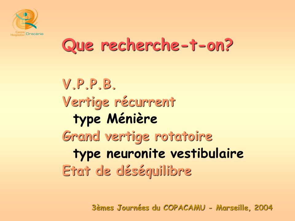 3èmes Journées du COPACAMU - Marseille, 2004 V.P.P.B. Vertige récurrent type Ménière Grand vertige rotatoire type neuronite vestibulaire Etat de déséq