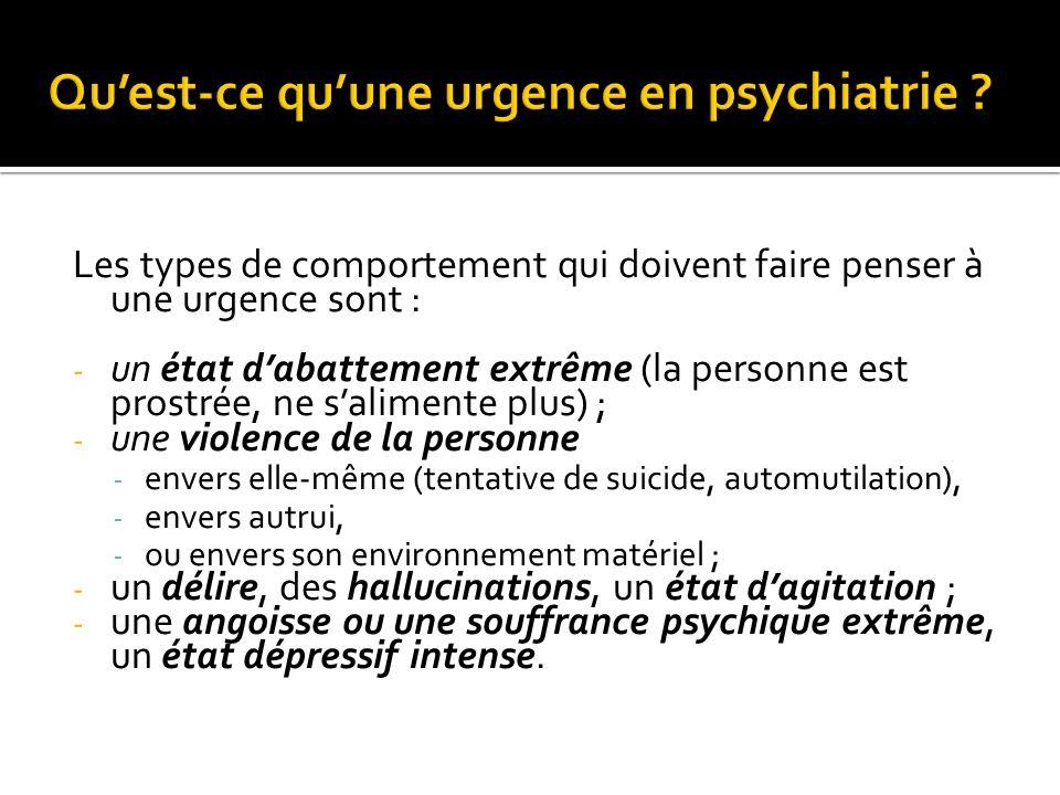 Les types de comportement qui doivent faire penser à une urgence sont : - un état dabattement extrême (la personne est prostrée, ne salimente plus) ; - une violence de la personne - envers elle-même (tentative de suicide, automutilation), - envers autrui, - ou envers son environnement matériel ; - un délire, des hallucinations, un état dagitation ; - une angoisse ou une souffrance psychique extrême, un état dépressif intense.