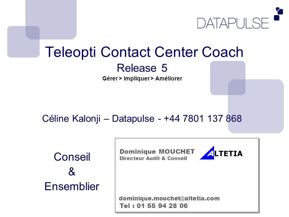 Teleopti Contact Center Coach Release 5 Gérer > Impliquer > Améliorer Céline Kalonji – Datapulse - +44 7801 137 868 Dominique MOUCHET Directeur Audit & Conseil Tel : 01 55 94 28 06 dominique.mouchet@altetia.com Conseil & Ensemblier