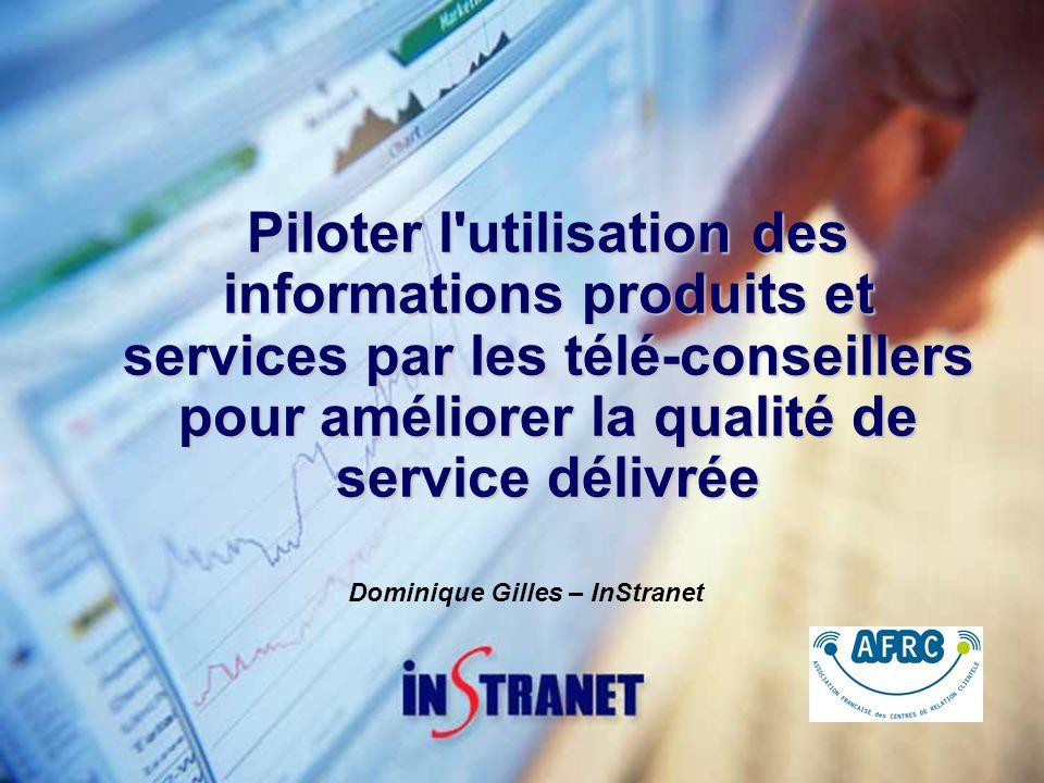 Piloter l utilisation des informations produits et services par les télé-conseillers pour améliorer la qualité de service délivrée Dominique Gilles – InStranet