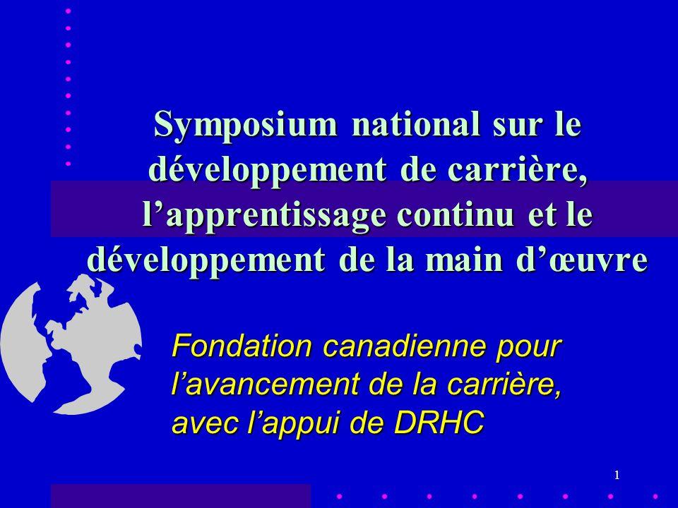 1 Symposium national sur le développement de carrière, lapprentissage continu et le développement de la main dœuvre Fondation canadienne pour lavancement de la carrière, avec lappui de DRHC
