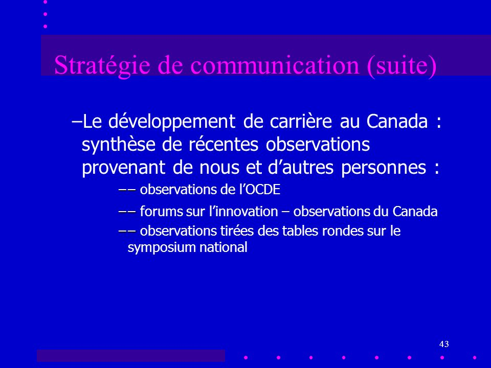 43 Stratégie de communication (suite) –Le développement de carrière au Canada : synthèse de récentes observations provenant de nous et dautres personnes : –– ––observations de lOCDE –– ––forums sur linnovation – observations du Canada –– ––observations tirées des tables rondes sur le symposium national