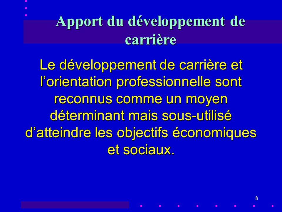 8 Apport du développement de carrière Le développement de carrière et lorientation professionnelle sont reconnus comme un moyen déterminant mais sous-utilisé datteindre les objectifs économiques et sociaux.